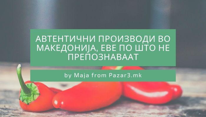 Автентични производи во Македонија, еве по што не препознаваат
