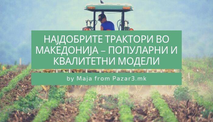 Најдобрите трактори во Македонија – популарни и квалитетни модели