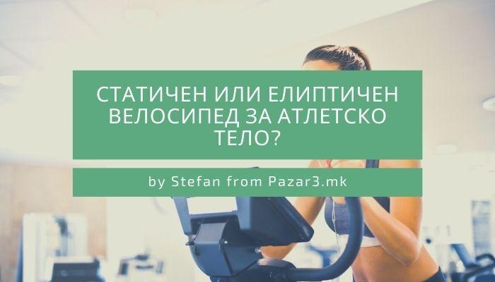 Статичен или Елиптичен велосипед за атлетско тело?